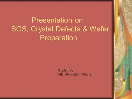 Presentation on SGS, Crystal Defects & Wafer Preparation Guided By MD. Mohiuddin Munna.