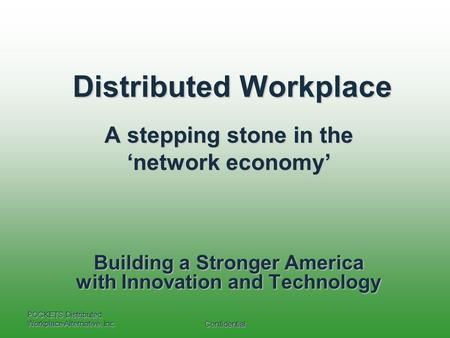 POCKETS Distributed Workplace Alternative, Inc. Confidential Distributed Workplace A stepping stone in the 'network economy' Building a Stronger America.
