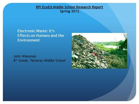 Electronic Waste: It's Effects on Humans and the Environment RPI EcoEd Middle School Research Report Spring 2012 John Wienman 8 th Grade, Tamarac Middle.