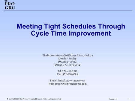 © Copyright 2000 The Process Group and Dennis J. Frailey. All rights reserved. 1 Version 1.0 Meeting Tight Schedules Through Cycle Time Improvement The.