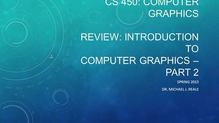 CS 450: COMPUTER GRAPHICS REVIEW: INTRODUCTION TO COMPUTER GRAPHICS – PART 2 SPRING 2015 DR. MICHAEL J. REALE.
