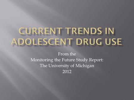 From the Monitoring the Future Study Report: The University of Michigan 2012.
