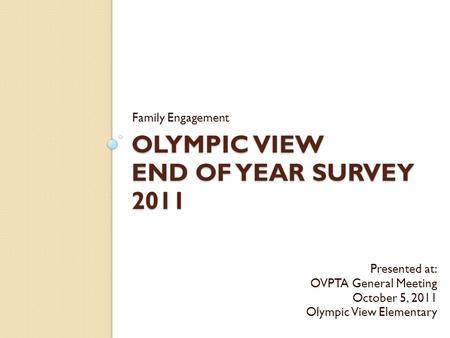 OLYMPIC VIEW END OF YEAR SURVEY 2011 Family Engagement Presented at: OVPTA General Meeting October 5, 2011 Olympic View Elementary.