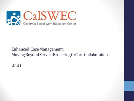 Enhanced Case Management: Moving Beyond Service Brokering to Care Collaboration Unit I.
