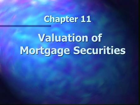 Chapter 11 Valuation of Mortgage Securities. Chapter 11 Learning Objectives n Understand the valuation of mortgage securities n Understand cash flows.