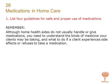 26 Medications in Home Care 1. List four guidelines for safe and proper use of medications REMEMBER: Although home health aides do not usually handle or.