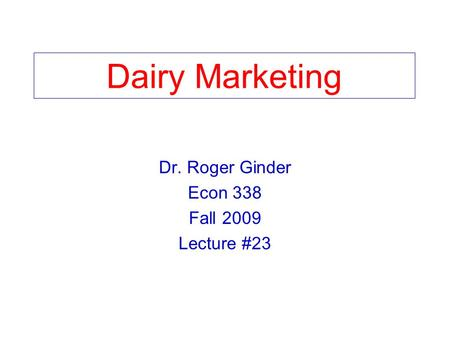 Dairy Marketing Dr. Roger Ginder Econ 338 Fall 2009 Lecture #23.