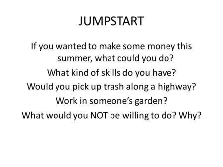 JUMPSTART If you wanted to make some money this summer, what could you do? What kind of skills do you have? Would you pick up trash along a highway? Work.