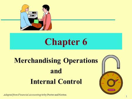 1 Chapter 6 Merchandising Operations and Internal Control Adapted from Financial Accounting 4e by Porter and Norton.
