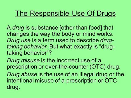 The Responsible Use Of Drugs A drug is substance [other than food] that changes the way the body or mind works. Drug use is a term used to describe drug-
