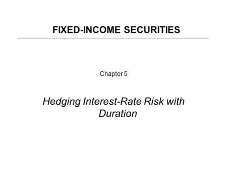 Chapter 5 Hedging Interest-Rate Risk with Duration FIXED-INCOME SECURITIES.