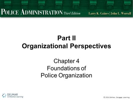 © 2011 Delmar, Cengage Learning Part II Organizational Perspectives Chapter 4 Foundations of Police Organization.