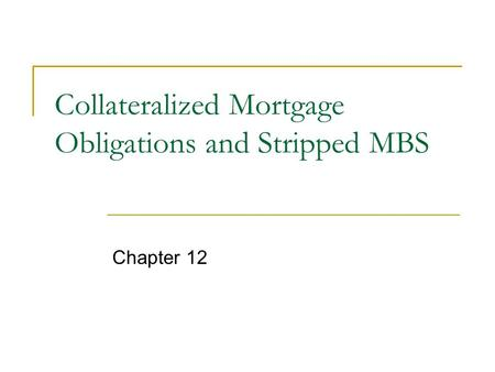 Collateralized Mortgage Obligations and Stripped MBS Chapter 12.