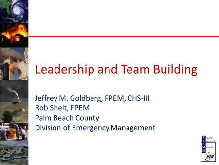 Leadership and Team Building Jeffrey M. Goldberg, FPEM, CHS-III Rob Shelt, FPEM Palm Beach County Division of Emergency Management.