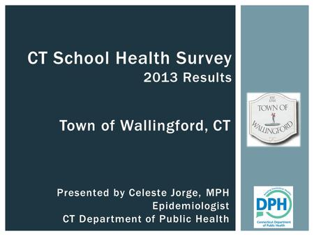 Town of Wallingford, CT CT School Health Survey 2013 Results Presented by Celeste Jorge, MPH Epidemiologist CT Department of Public Health.