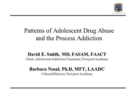 Patterns of Adolescent Drug Abuse and the Process Addiction David E. Smith MD, FASAM, FAACT David E. Smith, MD, FASAM, FAACT Chair, Adolescent Addiction.