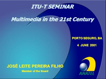 Conselheiro José Leite1 JOSÉ LEITE PEREIRA FILHO Member of the Board PORTO SEGURO, BA 4 JUNE 2001 ITU-T SEMINAR Multimedia in the 21st Century.