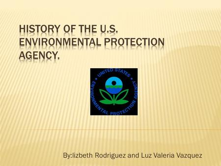 By:lizbeth Rodriguez and Luz Valeria Vazquez.  Is an agency to protect human health and the environment.  The agency administers the levels of pollution.