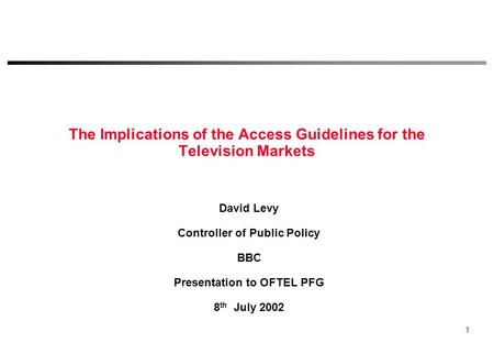 1 The Implications of the Access Guidelines for the Television Markets David Levy Controller of Public Policy BBC Presentation to OFTEL PFG 8 th July.