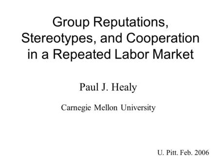 Group Reputations, Stereotypes, and Cooperation in a Repeated Labor Market Paul J. Healy U. Pitt. Feb. 2006 Carnegie Mellon University.