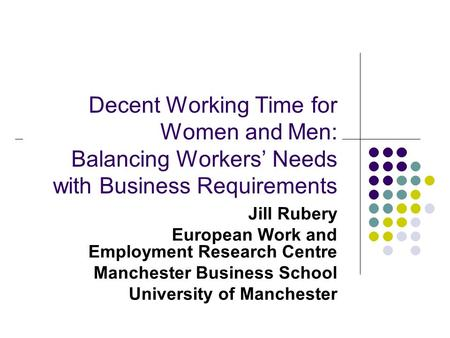 Decent Working Time for Women and Men: Balancing Workers' Needs with Business Requirements Jill Rubery European Work and Employment Research Centre Manchester.