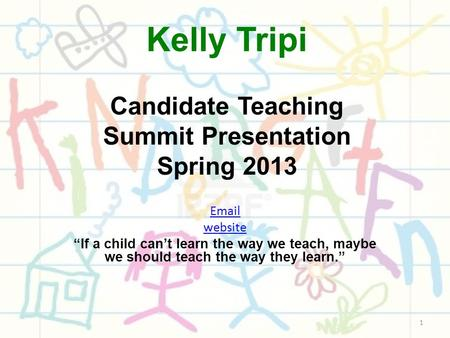 "Kelly Tripi Candidate Teaching Summit Presentation Spring 2013 Email website ""If a child can't learn the way we teach, maybe we should teach the way they."
