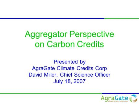 Aggregator Perspective on Carbon Credits Presented by AgraGate Climate Credits Corp David Miller, Chief Science Officer July 18, 2007.