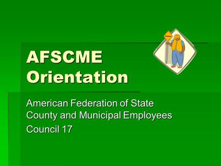 AFSCME Orientation American Federation of State County and Municipal Employees Council 17.