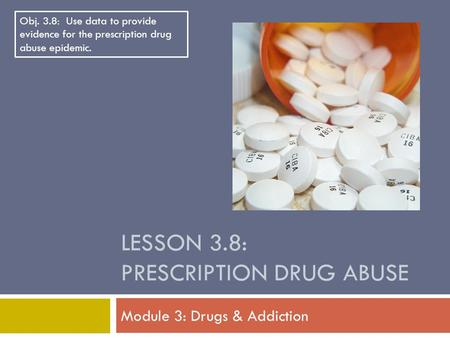 LESSON 3.8: PRESCRIPTION DRUG ABUSE Module 3: Drugs & Addiction Obj. 3.8: Use data to provide evidence for the prescription drug abuse epidemic.