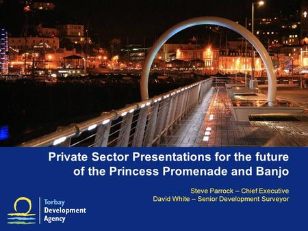 Private Sector Presentations for the future of the Princess Promenade and Banjo Steve Parrock – Chief Executive David White – Senior Development Surveyor.