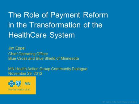 © 2011 Blue Cross and Blue Shield of Minnesota. All rights reserved. The Role of Payment Reform in the Transformation of the HealthCare System Jim Eppel.
