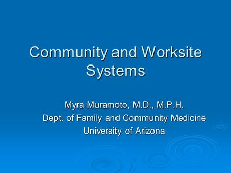Community and Worksite Systems Myra Muramoto, M.D., M.P.H. Dept. of Family and Community Medicine University of Arizona.