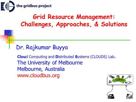 Grid Resource Management: Challenges, Approaches, & Solutions Dr. Rajkumar Buyya Cloud Computing and Distributed Systems (CLOUDS) Lab. The University of.