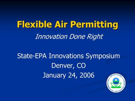 Flexible Air Permitting Innovation Done Right State-EPA Innovations Symposium Denver, CO January 24, 2006.
