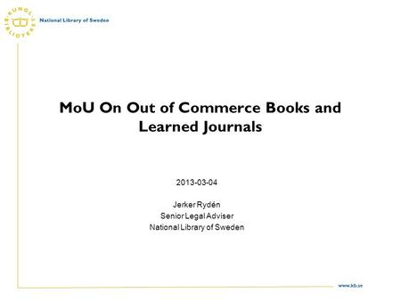 Www.kb.se MoU On Out of Commerce Books and Learned Journals 2013-03-04 Jerker Rydén Senior Legal Adviser National Library of Sweden.