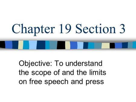 Chapter 19 Section 3 Objective: To understand the scope of and the limits on free speech and press.