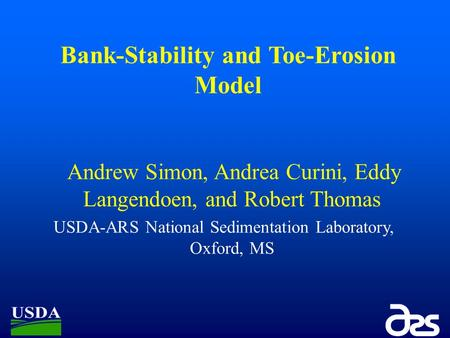 Bank-Stability and Toe-Erosion Model Andrew Simon, Andrea Curini, Eddy Langendoen, and Robert Thomas USDA-ARS National Sedimentation Laboratory, Oxford,