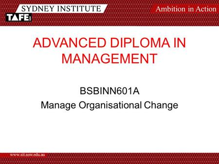 Ambition in Action www.sit.nsw.edu.au ADVANCED DIPLOMA IN MANAGEMENT BSBINN601A Manage Organisational Change.