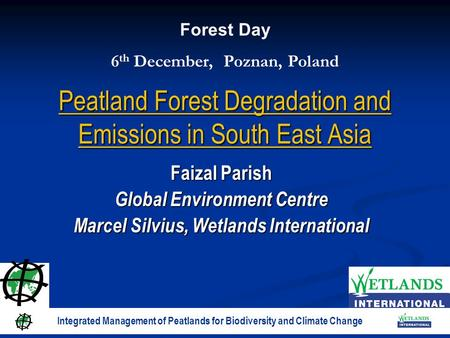 Peatland Forest Degradation and Emissions in South East Asia Faizal Parish Global Environment Centre Marcel Silvius, Wetlands International Forest Day.