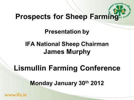 Prospects for Sheep Farming Presentation by IFA National Sheep Chairman James Murphy Lismullin Farming Conference Monday January 30 th 2012.