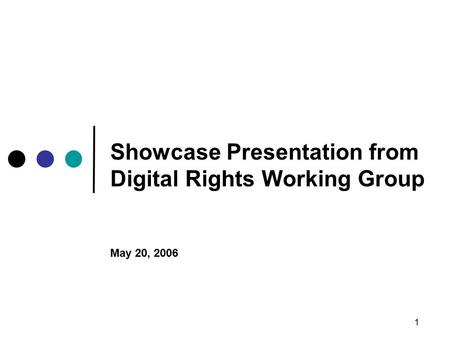 1 Showcase Presentation from Digital Rights Working Group May 20, 2006.