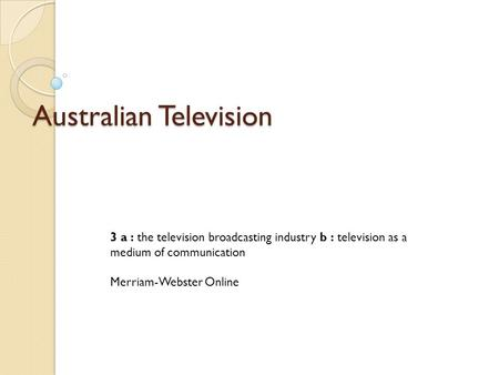 Australian Television 3 a : the television broadcasting industry b : television as a medium of communication Merriam-Webster Online.