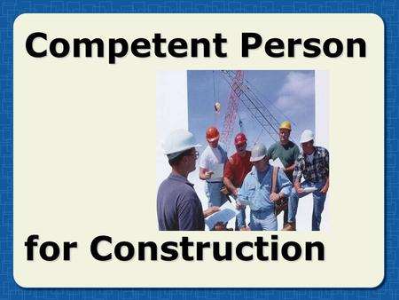 "Competent Person for Construction. What is a ""competent person?"" Capable of identifyingCapable of identifying Existing and predictable hazardsExisting."