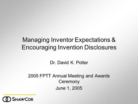 Managing Inventor Expectations & Encouraging Invention Disclosures Dr. David K. Potter 2005 FPTT Annual Meeting and Awards Ceremony June 1, 2005.