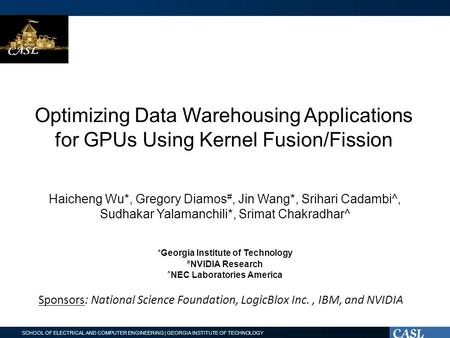 SCHOOL OF ELECTRICAL AND COMPUTER ENGINEERING | GEORGIA INSTITUTE OF TECHNOLOGY Optimizing Data Warehousing Applications for GPUs Using Kernel Fusion/Fission.