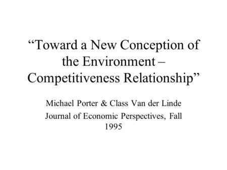 """Toward a New Conception of the Environment – Competitiveness Relationship"" Michael Porter & Class Van der Linde Journal of Economic Perspectives, Fall."