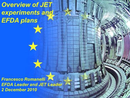 F Romanelli 1 (19)2 December 2010 Overview of JET experiments and EFDA plans Francesco Romanelli EFDA Leader and JET Leader 2 December 2010.