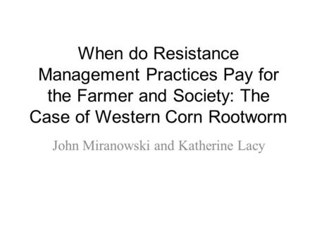 When do Resistance Management Practices Pay for the Farmer and Society: The Case of Western Corn Rootworm John Miranowski and Katherine Lacy.