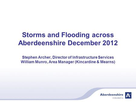 Storms and Flooding across Aberdeenshire December 2012 Stephen Archer, Director of Infrastructure Services William Munro, Area Manager (Kincardine & Mearns)