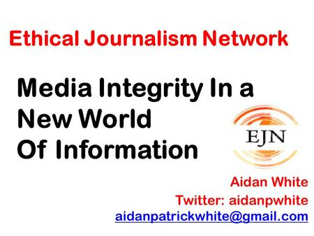 Ethical Journalism Network Media Integrity In a New World Of Information Aidan White Twitter: aidanpwhite